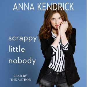 Audiobook Review – Scrappy Little Nobody by Anna Kendrick